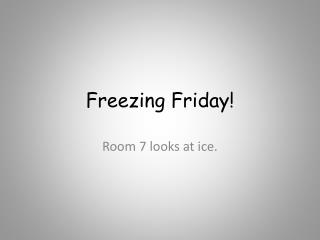 Freezing Friday!