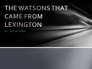 THE WATSONS THAT CAME FROM LEXINGTON