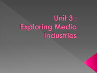 Unit 3 :  Exploring Media Industries