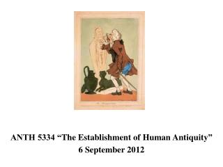 "ANTH 5334 "" The Establishment  of Human  Antiquity ""  6  September 2012"