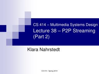 CS 414 – Multimedia Systems Design Lecture 38 –  P2P Streaming (Part 2)