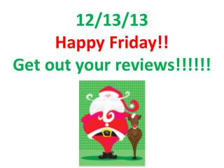 12/13/13 Happy Friday!! Get out your reviews!!!!!!