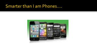 Smarter than I am Phones….