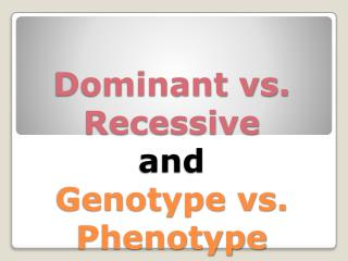 Dominant vs. Recessive  and Genotype vs. Phenotype
