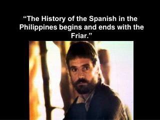 """The History of the Spanish in the Philippines begins and ends with the Friar."""