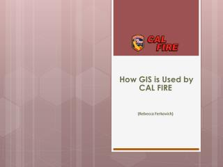 How GIS is Used by CAL FIRE (Rebecca  Ferkovich )