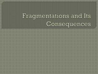 Fragmentations and Its Consequences