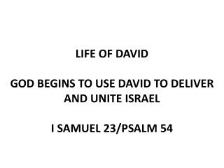 LIFE OF DAVID GOD BEGINS TO USE DAVID TO DELIVER AND UNITE ISRAEL I SAMUEL  23/PSALM  54