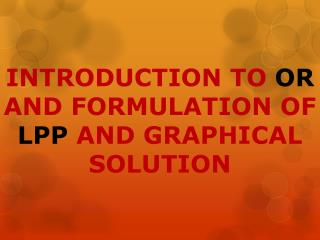 INTRODUCTION TO OR AND FORMULATION OF LPP AND GRAPHICAL SOLUTION