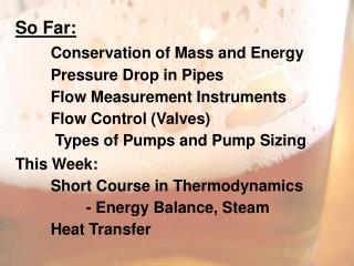 So Far: Conservation of Mass and Energy 	Pressure Drop in Pipes 	Flow Measurement Instruments