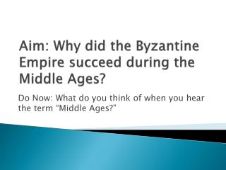 Aim: Why did the Byzantine Empire succeed during the Middle Ages?