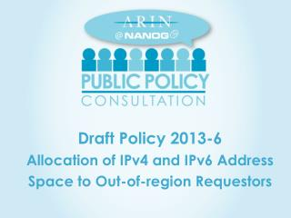 Draft  Policy  2013-6 Allocation of IPv4 and IPv6 Address Space to Out-of-region Requestors