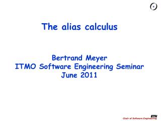 The alias calculus Bertrand Meyer ITMO Software Engineering Seminar June 2011