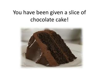 You have been given a slice of chocolate cake!