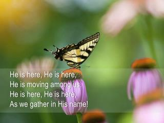 He is here, He is here, He is moving among  us. He is here, He is here, As we gather in His name !