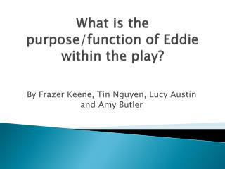 What is the purpose/function of Eddie within the play?
