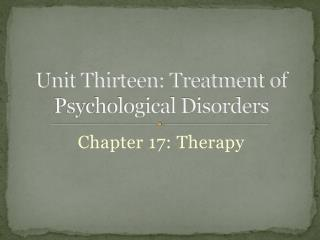 Unit Thirteen: Treatment of Psychological Disorders