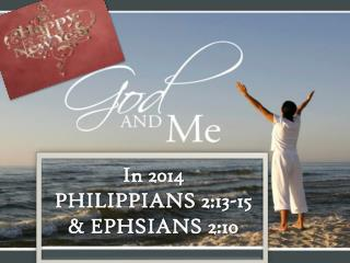 HAPPY NEW YEAR! GOD AND ME IN 2014 PHILIPPIANS 2:13-15 & EPH. 2:10