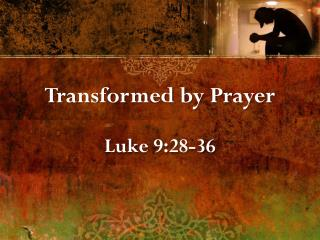 Transformed by Prayer Luke 9:28-36