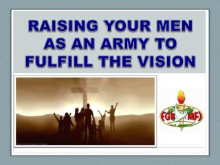 RAISING YOUR MEN AS AN ARMY TO FULFILL THE VISION