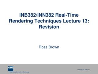 INB382/INN382 Real-Time Rendering Techniques Lecture 13: Revision
