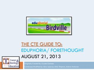 THE CTE GUIDE TO:  EDUPHORIA/ FORETHOUGHT AUGUST 21, 2013