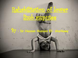 Rehabilitation of lower limb amputee By  :  Dr.Hassan Hussien  El-  sharkawy