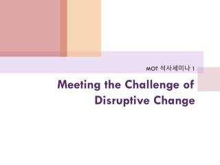 Meeting the Challenge of Disruptive Change