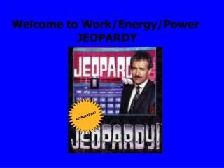 Welcome to Work/Energy/Power                     JEOPARDY