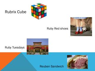 Rubrix  Cube  				     Ruby Red shoes Ruby Tuesdays  		        Reuben Sandwich