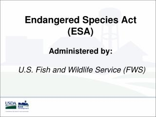 Endangered Species Act  (ESA) Administered by:  U.S. Fish and Wildlife Service ( FWS )