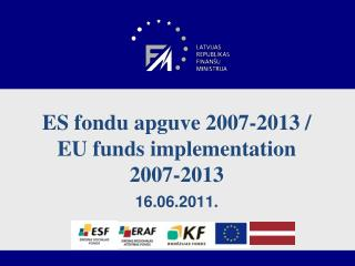 ES fondu apguve 2007-2013 /  EU  funds implementation 2007-2013 16.06.2011.