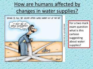 How are humans affected by changes in water supplies?