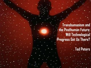 Transhumanism and the Posthuman Future: Will Technological Progress Get Us There  Ted Peters
