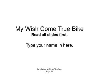 My Wish Come True Bike Read all slides first.