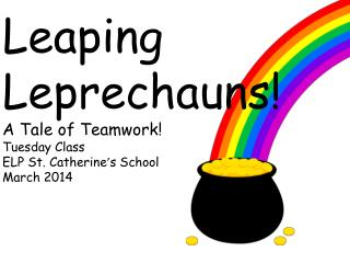 Leaping  Leprechauns! A Tale of Teamwork! Tuesday Class ELP St. Catherine ' s School March 2014
