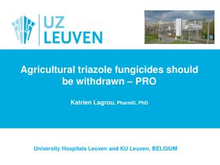 Agricultural  triazole fungicides should be withdrawn – PRO Katrien Lagrou ,  PharmD , PhD