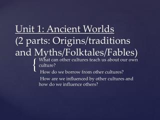 Unit 1: Ancient Worlds  (2 parts: Origins/traditions and Myths/Folktales/Fables)