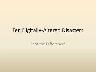 Ten Digitally-Altered Disasters