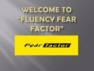 "Welcome to  ""Fluency Fear Factor"""
