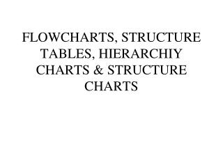 FLOWCHARTS, STRUCTURE TABLES,  HIERARCHIY  CHARTS & STRUCTURE CHARTS