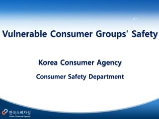 Vulnerable Consumer Groups'  Safety Korea Consumer Agency Consumer Safety Department