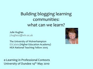 Building blogging learning communities:  what can we learn? Julie Hughes j.hughes2@wlv.ac.uk
