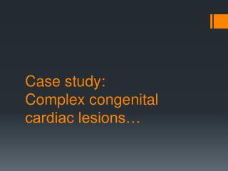 Case study:  Complex congenital cardiac lesions…