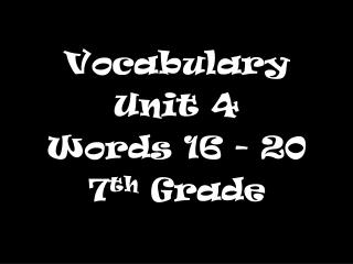 Vocabulary  Unit 4 Words 16 - 20 7 th  Grade