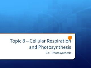 Topic 8 – Cellular Respiration and Photosynthesis