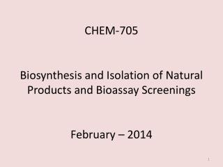 CHEM-705 Biosynthesis and Isolation of Natural Products and Bioassay Screenings February – 2014