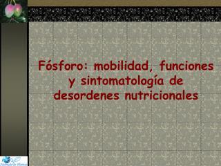 Fósforo:  mobilidad , funciones y  sintomatología de  desordenes  nutricionales