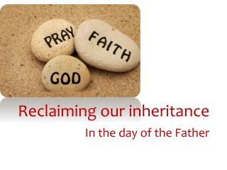 Reclaiming our inheritance In the day of the Father