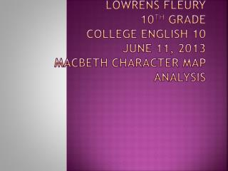 Lowrens Fleury 10 th  grade College  english  10 June 11, 2013 Macbeth Character map analysis